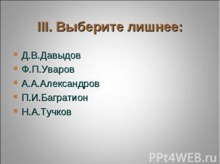 III. Выберите лишнее: Д.В.ДавыдовФ.П.УваровА.А.АлександровП.И.БагратионН.А.Тучко