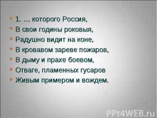 1. … которого Россия,В свои годины роковыя,Радушно видит на коне,В кровавом заре