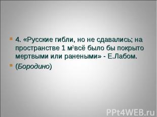 4. «Русские гибли, но не сдавались; на пространстве 1 м2всё было бы покрыто мер