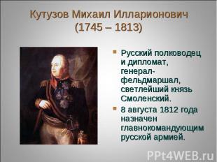 Кутузов Михаил Илларионович(1745 – 1813) Русский полководец и дипломат, генерал-