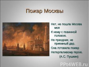 Пожар Москвы Нет, не пошла Москва мояК нему с повинной головою.Не праздник, не п