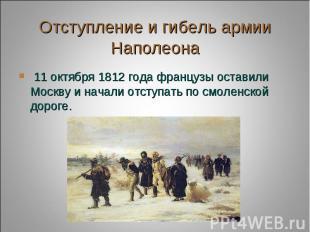 Отступление и гибель армии Наполеона 11 октября 1812 года французы оставили Моск