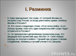 9. Кому принадлежат эти слова: «С потерей Москвы не потеряна еще Россия, но когд