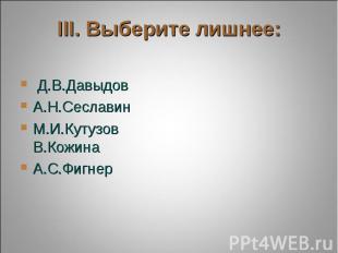 III. Выберите лишнее: Д.В.ДавыдовА.Н.СеславинМ.И.Кутузов