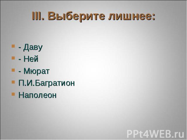 III. Выберите лишнее: - Даву- Ней- МюратП.И.БагратионНаполеон