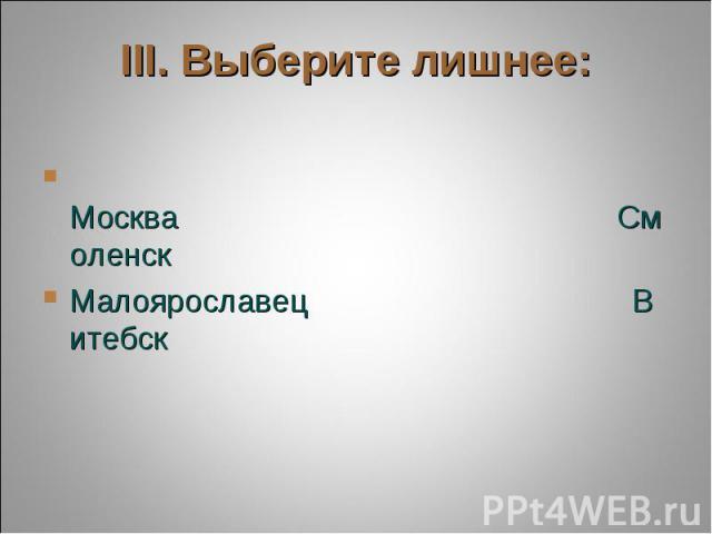 III. Выберите лишнее: МоскваСмоленскМалоярославецВитебск