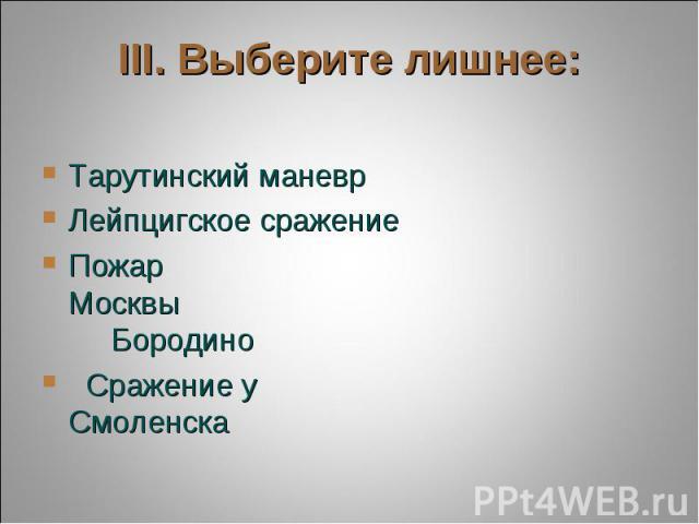 III. Выберите лишнее: Тарутинский маневрЛейпцигское сражениеПожар Москвы БородиноСражение у Смоленска