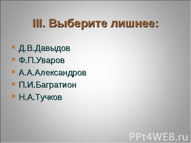 III. Выберите лишнее: Д.В.ДавыдовФ.П.УваровА.А.АлександровП.И.БагратионН.А.Тучков