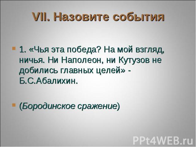 VII. Назовите события 1. «Чья эта победа? На мой взгляд, ничья. Ни Наполеон, ни Кутузов не добились главных целей» - Б.С.Абалихин. (Бородинское сражение)