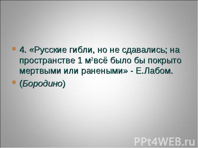 4. «Русские гибли, но не сдавались; на пространстве 1 м2всё было бы покрыто мертвыми или ранеными» - Е.Лабом. (Бородино)