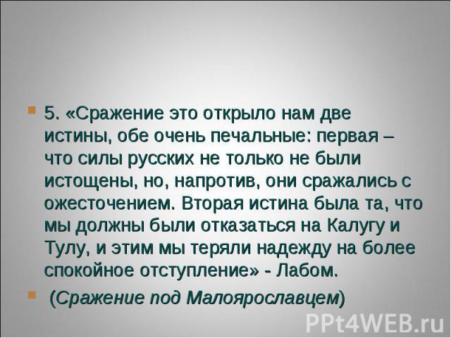 5. «Сражение это открыло нам две истины, обе очень печальные: первая – что силы русских не только не были истощены, но, напротив, они сражались с ожесточением. Вторая истина была та, что мы должны были отказаться на Калугу и Тулу, и этим мы теряли н…