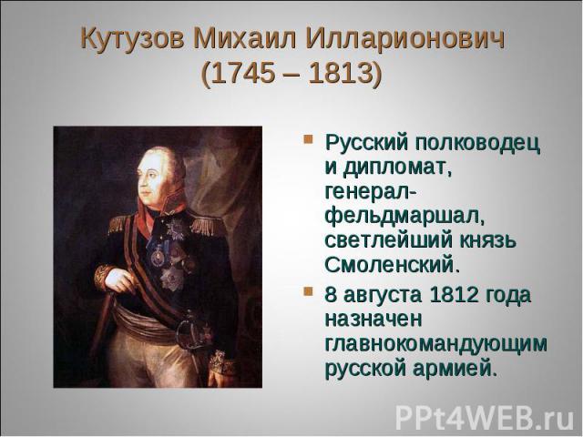 Кутузов Михаил Илларионович(1745 – 1813) Русский полководец и дипломат, генерал-фельдмаршал, светлейший князь Смоленский.8 августа 1812 года назначен главнокомандующим русской армией.
