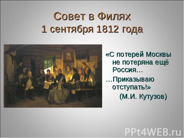 Совет в Филях1 сентября 1812 года «С потерей Москвы не потеряна ещё Россия……Приказываю отступать!» (М.И. Кутузов)