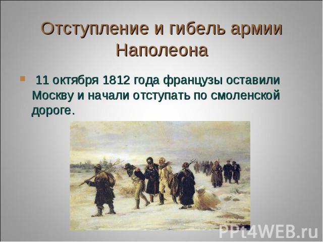 Отступление и гибель армии Наполеона 11 октября 1812 года французы оставили Москву и начали отступать по смоленской дороге.