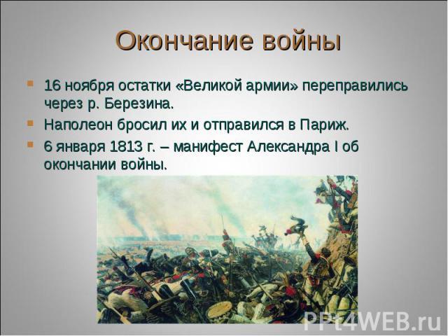 Окончание войны 16 ноября остатки «Великой армии» переправились через р. Березина.Наполеон бросил их и отправился в Париж.6 января 1813 г. – манифест Александра I об окончании войны.