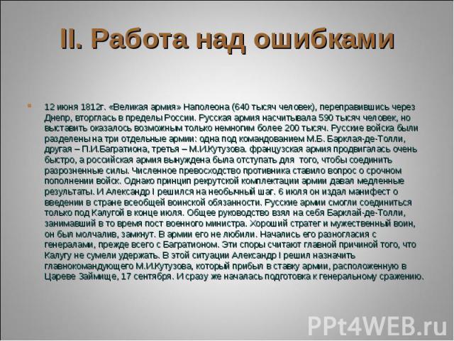12 июня 1812г. «Великая армия» Наполеона (640 тысяч человек), переправившись через Днепр, вторглась в пределы России. Русская армия насчитывала 590 тысяч человек, но выставить оказалось возможным только немногим более 200 тысяч. Русские войска были …