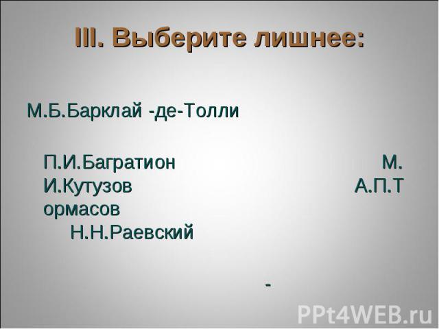 III. Выберите лишнее: М.Б.Барклай -де-Толли  П.И.БагратионМ.И.КутузовА.П.Тормасов Н.Н.Раевский…