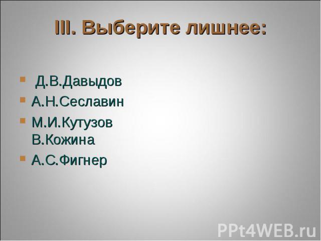 III. Выберите лишнее: Д.В.ДавыдовА.Н.СеславинМ.И.Кутузов В.КожинаА.С.Фигнер