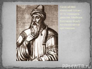 Салах-ад-дин-египетский султан с 1171г. Основатель династии Айюбидов. Возглавлял
