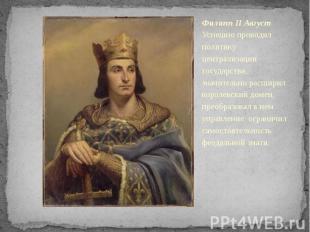 Филипп II Август Успешно проводил политику централизации государства, значительн