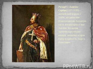 Ричард I Львиное Сердце(1157-1199) - английский король с 1189г., из династии Пла