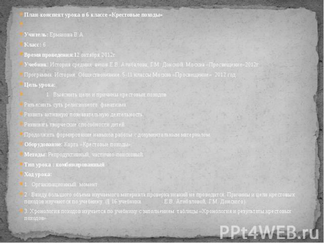 План-конспект урока в 6 классе «Крестовые походы»Учитель: Ермакова В.А.Класс: 6 Время проведения:12 октября 2012г.Учебник: История средних веков Е.В. Агибалова, Г.М. Донской. Москва «Просвещение»2012г.Программа: История. Обществознание. 5-11 классы…