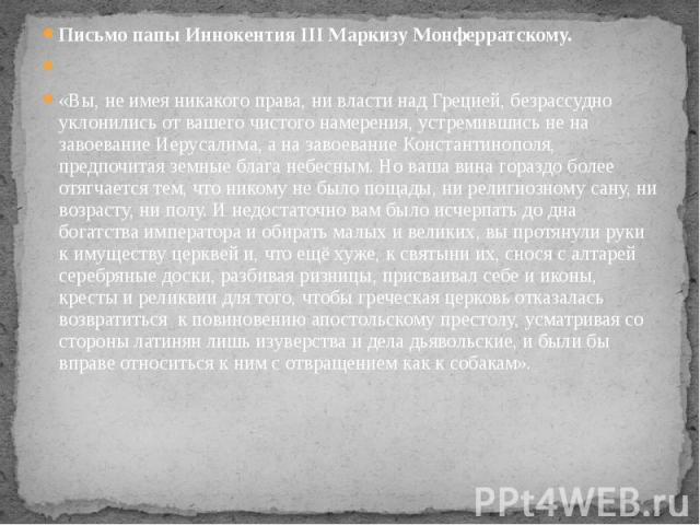 Письмо папы Иннокентия III Маркизу Монферратскому.«Вы, не имея никакого права, ни власти над Грецией, безрассудно уклонились от вашего чистого намерения, устремившись не на завоевание Иерусалима, а на завоевание Константинополя, предпочитая земные …