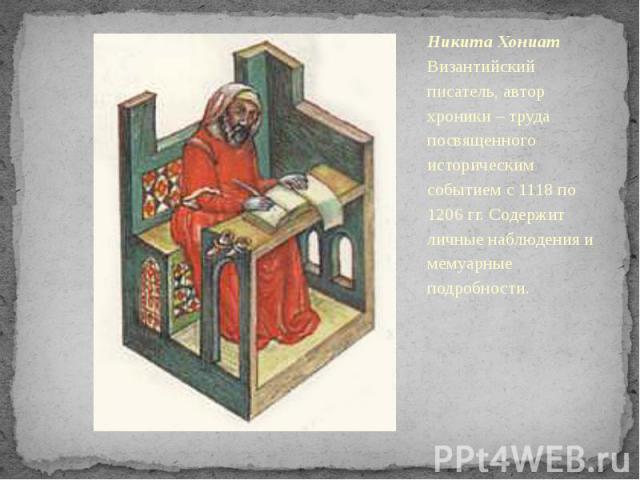Никита Хониат Византийский писатель, автор хроники – труда посвященного историческим событием с 1118 по 1206 гг. Содержит личные наблюдения и мемуарные подробности.