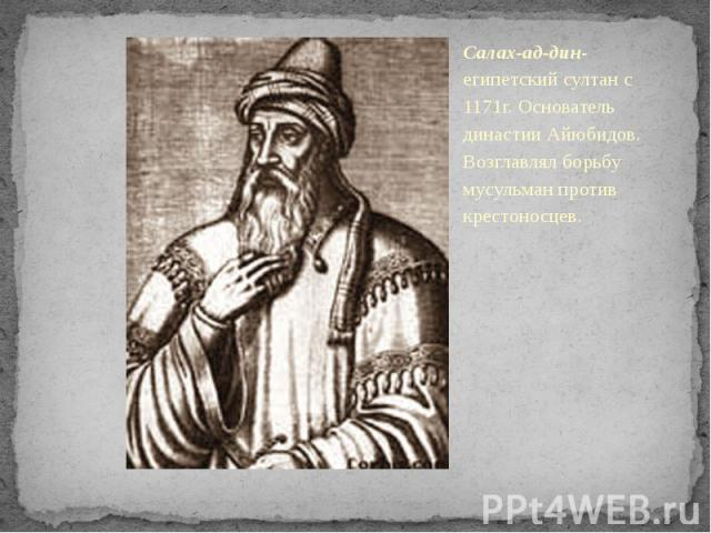 Салах-ад-дин-египетский султан с 1171г. Основатель династии Айюбидов. Возглавлял борьбу мусульман против крестоносцев.