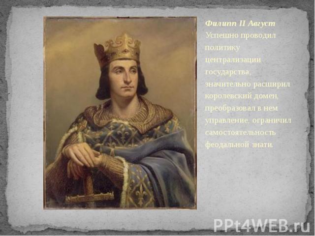 Филипп II Август Успешно проводил политику централизации государства, значительно расширил королевский домен, преобразовал в нем управление, ограничил самостоятельность феодальной знати.