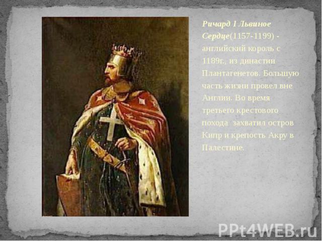 Ричард I Львиное Сердце(1157-1199) - английский король с 1189г., из династии Плантагенетов. Большую часть жизни провел вне Англии. Во время третьего крестового похода захватил остров Кипр и крепость Акру в Палестине.
