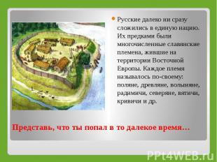 Русские далеко ни сразу сложились в единую нацию. Их предками были многочисленны