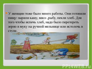 У женщин тоже было много работы. Они готовили пищу: варили кашу, мясо ,рыбу, пек