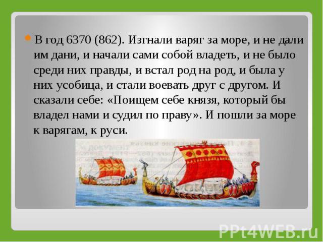 В год 6370 (862). Изгнали варяг за море, и не дали им дани, и начали сами собой владеть, и не было среди них правды, и встал род на род, и была у них усобица, и стали воевать друг с другом. И сказали себе: «Поищем себе князя, который бы владел нами …