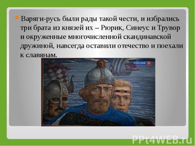 Варяги‑русь были рады такой чести, и избрались три брата из князей их – Рюрик, Синеус и Трувор и окруженные многочисленной скандинавской дружиной, навсегда оставили отечество и поехали к славянам.