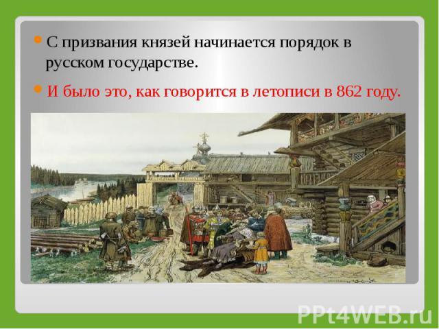С призвания князей начинается порядок в русском государстве.И было это, как говорится в летописи в 862 году.