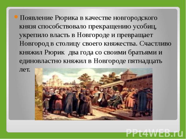 Появление Рюрика в качестве новгородского князя способствовало прекращению усобиц, укрепило власть в Новгороде и превращает Новгород в столицу своего княжества. Счастливо княжил Рюрик два года со своими братьями и единовластно княжил в Новгороде пят…