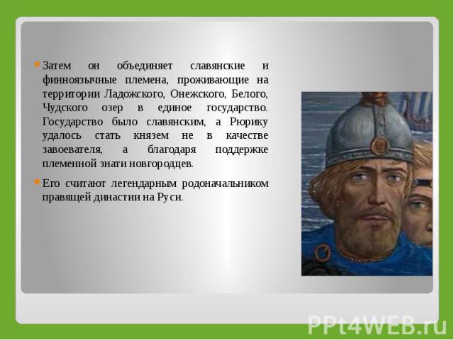 Затем он объединяет славянские и финноязычные племена, проживающие на территории Ладожского, Онежского, Белого, Чудского озер в единое государство. Государство было славянским, а Рюрику удалось стать князем не в качестве завоевателя, а благодаря под…