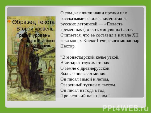 О том ,как жили наши предки нам рассказывает самая знаменитая из русских летописей — «Повесть временных (то есть минувших) лет». Считается, что ее составил в начале XII века монах Киево-Печерского монастыря Нестор.
