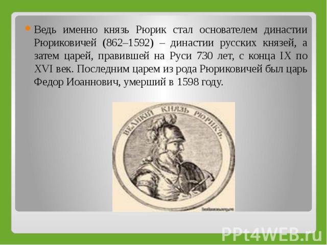 Ведь именно князь Рюрик стал основателем династии Рюриковичей (862–1592) – династии русских князей, а затем царей, правившей на Руси 730 лет, с конца IX по XVI век. Последним царем из рода Рюриковичей был царь Федор Иоаннович, умерший в 1598 году.