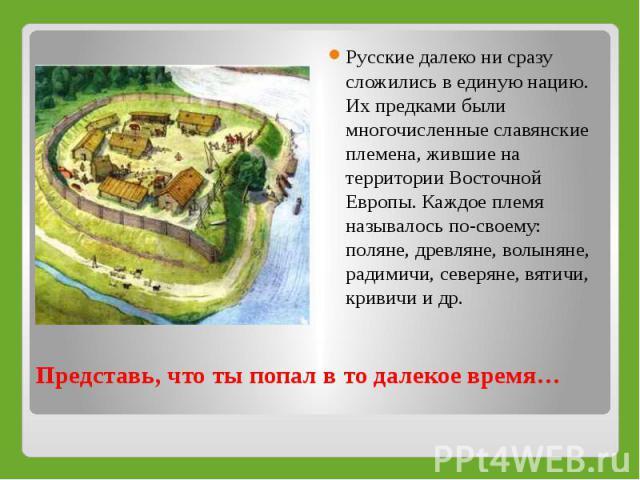Русские далеко ни сразу сложились в единую нацию. Их предками были многочисленные славянские племена, жившие на территории Восточной Европы. Каждое племя называлось по-своему: поляне, древляне, волыняне, радимичи, северяне, вятичи, кривичи и др. Пре…