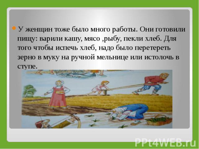 У женщин тоже было много работы. Они готовили пищу: варили кашу, мясо ,рыбу, пекли хлеб. Для того чтобы испечь хлеб, надо было перетереть зерно в муку на ручной мельнице или истолочь в ступе.