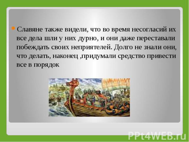 Славяне также видели, что во время несогласий их все дела шли у них дурно, и они даже переставали побеждать своих неприятелей. Долго не знали они, что делать, наконец ,придумали средство привести все в порядок