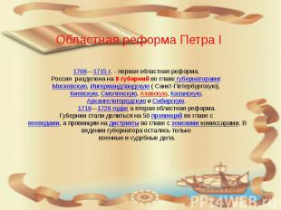 1708—1715 г. - первая областная реформа. Россия разделена на 8 губерний во главе