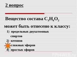 2 вопрос Вещество состава C3H6O2 может быть отнесено к классу: 1) предельных дву