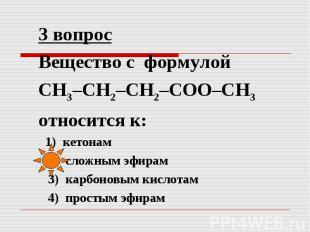 3 вопрос Вещество с формулой СН3–СН2–СН2–СОО–СН3 относится к: 1) кетонам 2) слож