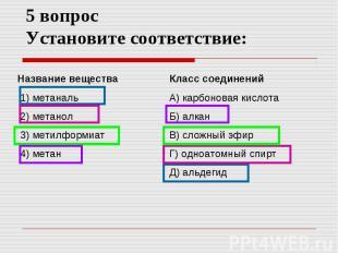 5 вопрос Установите соответствие: Название вещества 1) метаналь 2) метанол 3) ме