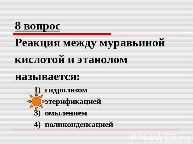 8 вопрос Реакция между муравьиной кислотой и этанолом называется: 1) гидролизом 2) этерификацией 3) омылением 4) поликонденсацией