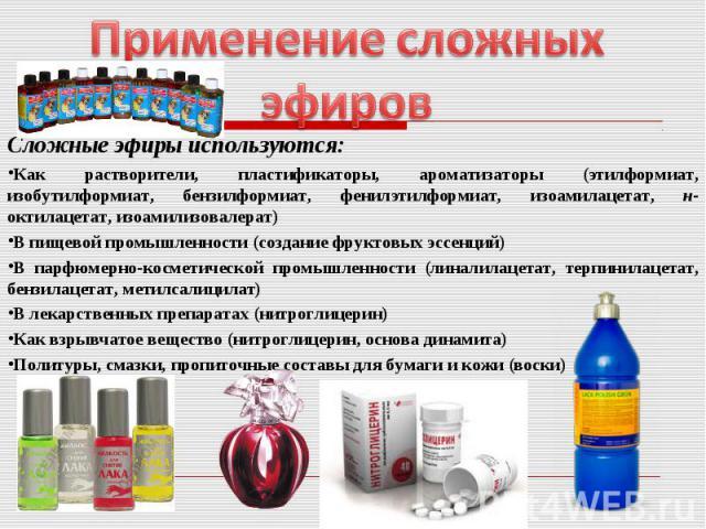 Применение сложных эфиров Сложные эфиры используются:Как растворители, пластификаторы, ароматизаторы (этилформиат, изобутилформиат, бензилформиат, фенилэтилформиат, изоамилацетат, н-октилацетат, изоамилизовалерат)В пищевой промышленности (создание ф…