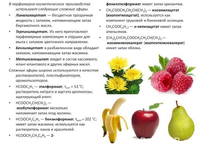 В парфюмерно-косметическом производстве используют следующие сложные эфиры.Линалилацетат — бесцветная прозрачная жидкость с запахом, напоминающим запах бергамотного масла. Терпинилацетат. Из него приготовляют парфюмерные композиции и отдушки для мыл…